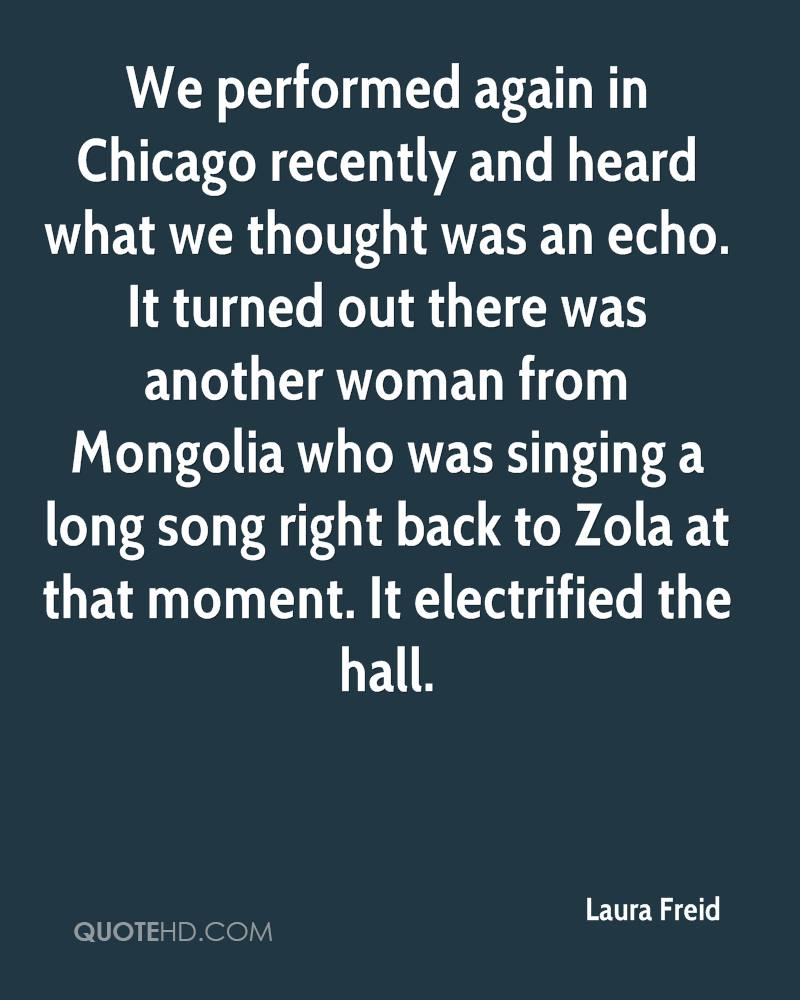We performed again in Chicago recently and heard what we thought was an echo. It turned out there was another woman from Mongolia who was singing a long song right back to Zola at that moment. It electrified the hall.