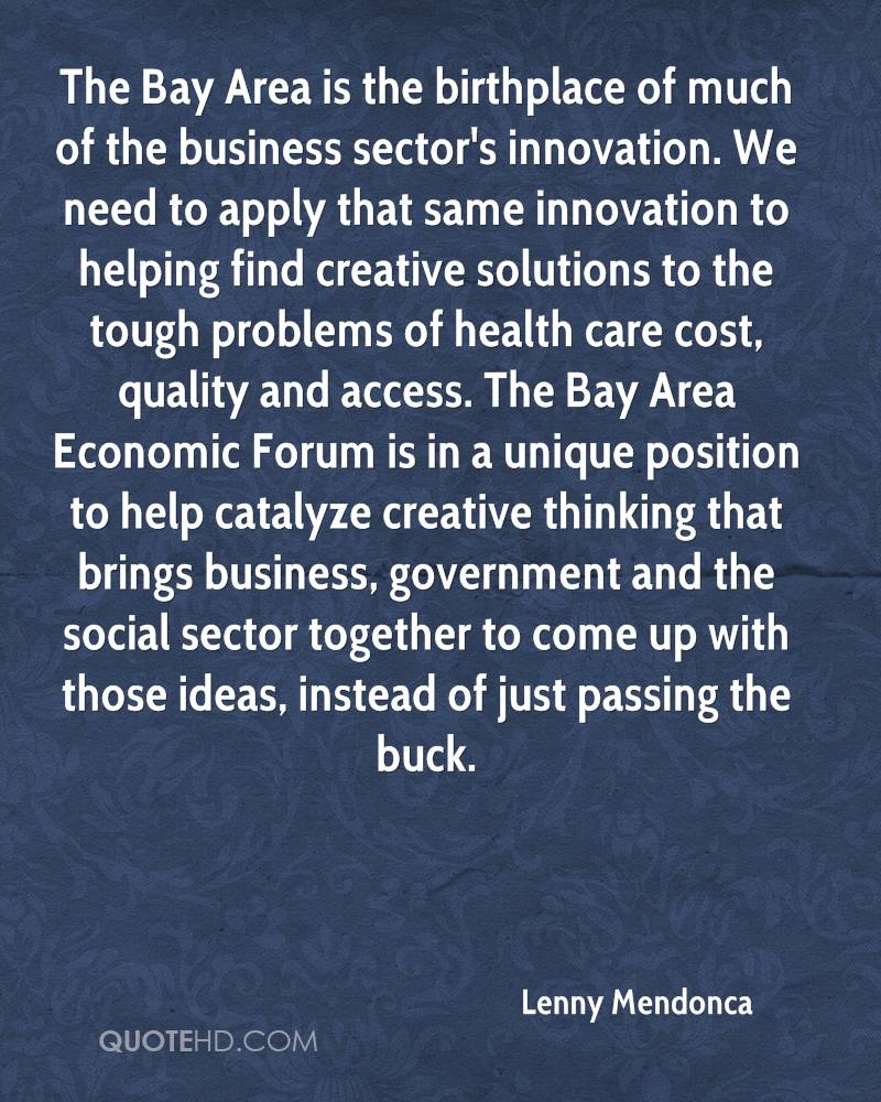 The Bay Area is the birthplace of much of the business sector's innovation. We need to apply that same innovation to helping find creative solutions to the tough problems of health care cost, quality and access. The Bay Area Economic Forum is in a unique position to help catalyze creative thinking that brings business, government and the social sector together to come up with those ideas, instead of just passing the buck.