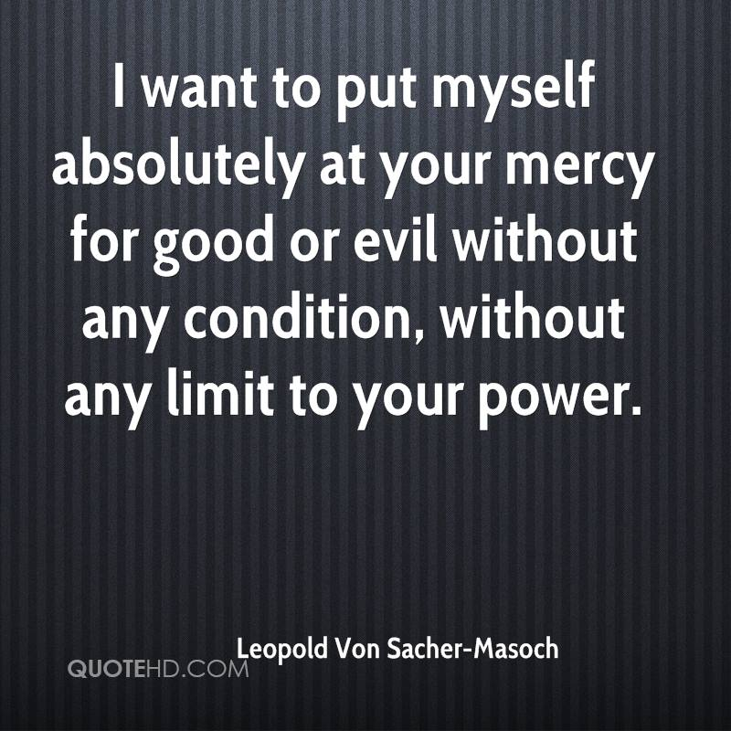 I want to put myself absolutely at your mercy for good or evil without any condition, without any limit to your power.