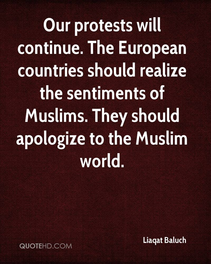 Our protests will continue. The European countries should realize the sentiments of Muslims. They should apologize to the Muslim world.