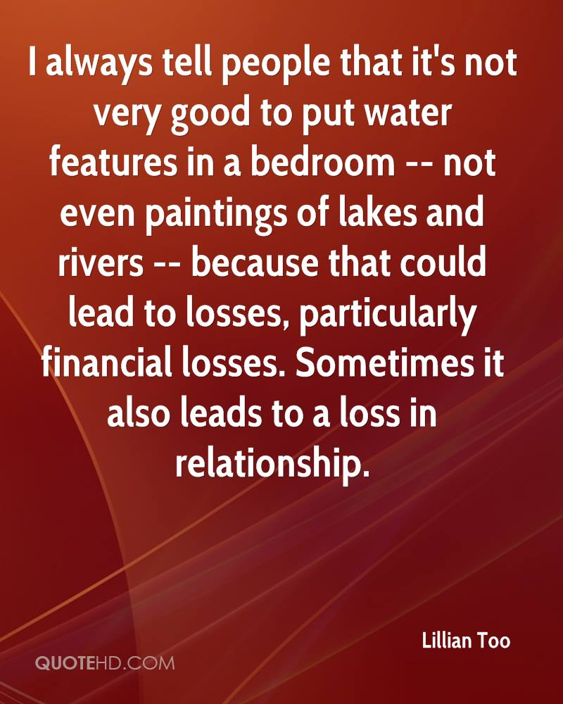 I always tell people that it's not very good to put water features in a bedroom -- not even paintings of lakes and rivers -- because that could lead to losses, particularly financial losses. Sometimes it also leads to a loss in relationship.