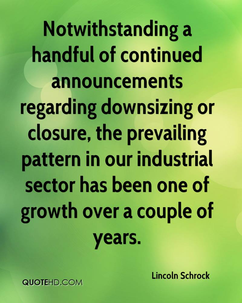 Notwithstanding a handful of continued announcements regarding downsizing or closure, the prevailing pattern in our industrial sector has been one of growth over a couple of years.