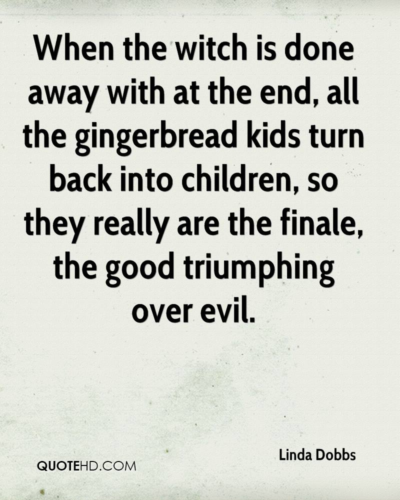 When the witch is done away with at the end, all the gingerbread kids turn back into children, so they really are the finale, the good triumphing over evil.