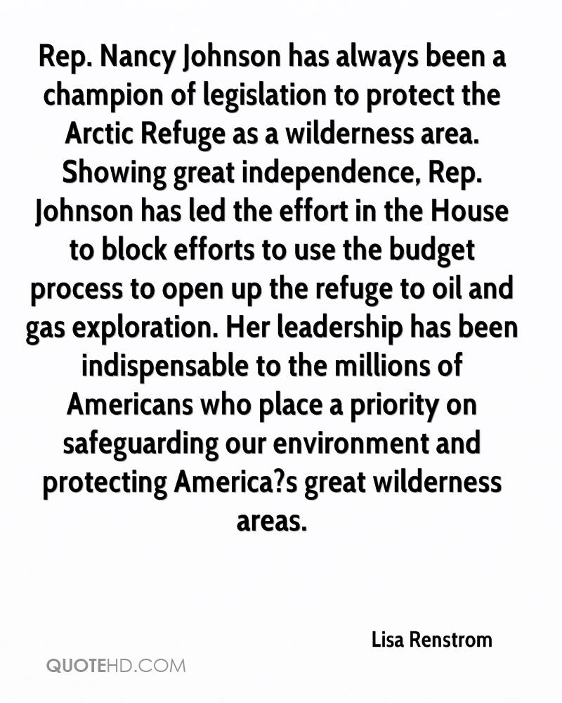 Rep. Nancy Johnson has always been a champion of legislation to protect the Arctic Refuge as a wilderness area. Showing great independence, Rep. Johnson has led the effort in the House to block efforts to use the budget process to open up the refuge to oil and gas exploration. Her leadership has been indispensable to the millions of Americans who place a priority on safeguarding our environment and protecting America?s great wilderness areas.