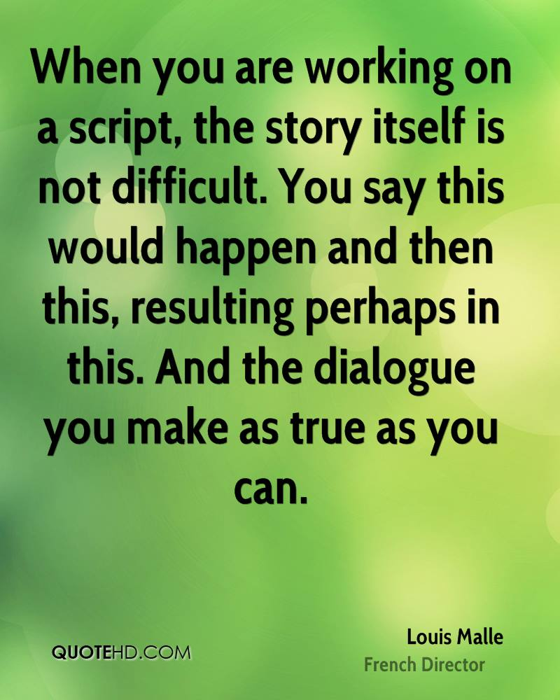When you are working on a script, the story itself is not difficult. You say this would happen and then this, resulting perhaps in this. And the dialogue you make as true as you can.