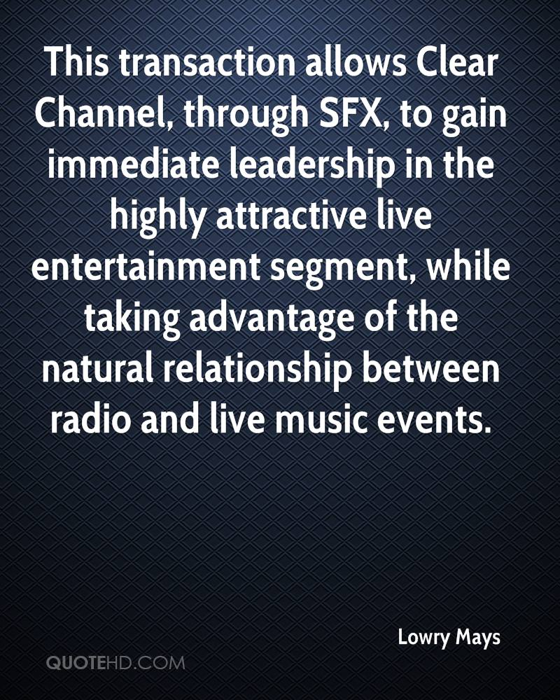 This transaction allows Clear Channel, through SFX, to gain immediate leadership in the highly attractive live entertainment segment, while taking advantage of the natural relationship between radio and live music events.