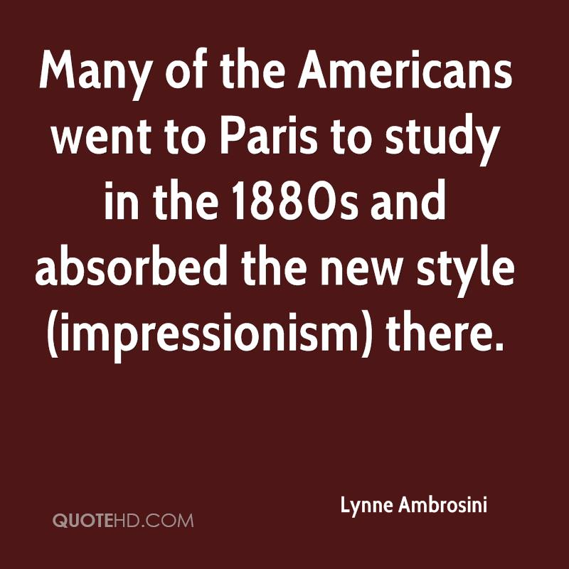 Many of the Americans went to Paris to study in the 1880s and absorbed the new style (impressionism) there.