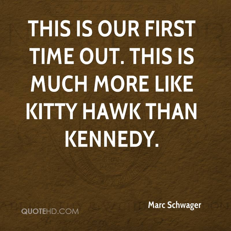 This is our first time out. This is much more like Kitty Hawk than Kennedy.