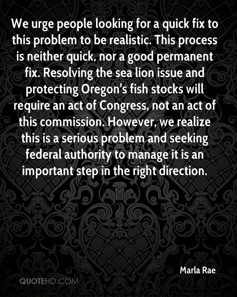 We urge people looking for a quick fix to this problem to be realistic. This process is neither quick, nor a good permanent fix. Resolving the sea lion issue and protecting Oregon's fish stocks will require an act of Congress, not an act of this commission. However, we realize this is a serious problem and seeking federal authority to manage it is an important step in the right direction.