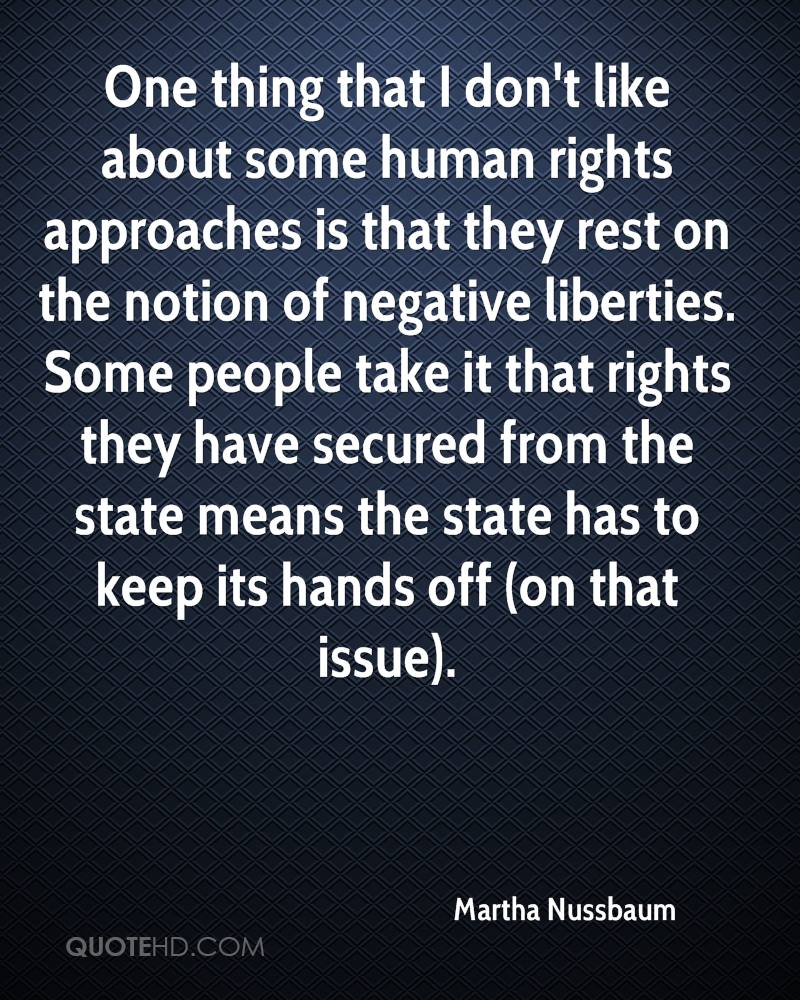 One thing that I don't like about some human rights approaches is that they rest on the notion of negative liberties. Some people take it that rights they have secured from the state means the state has to keep its hands off (on that issue).