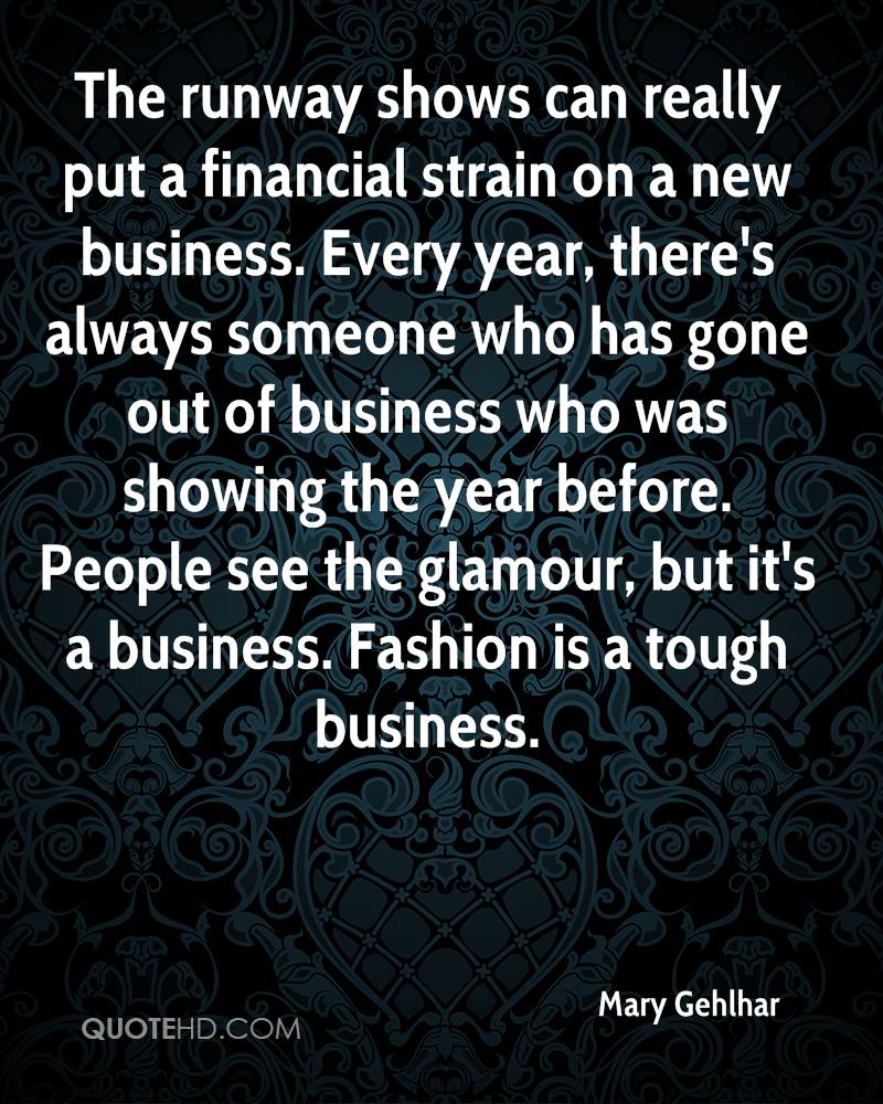 The runway shows can really put a financial strain on a new business. Every year, there's always someone who has gone out of business who was showing the year before. People see the glamour, but it's a business. Fashion is a tough business.