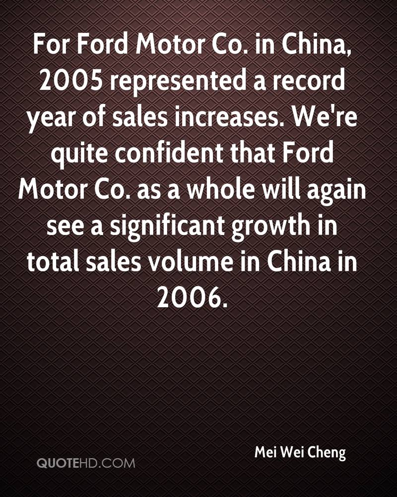 For Ford Motor Co. in China, 2005 represented a record year of sales increases. We're quite confident that Ford Motor Co. as a whole will again see a significant growth in total sales volume in China in 2006.