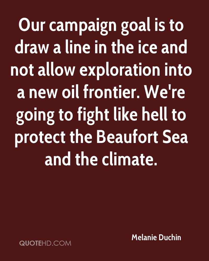 Our campaign goal is to draw a line in the ice and not allow exploration into a new oil frontier. We're going to fight like hell to protect the Beaufort Sea and the climate.