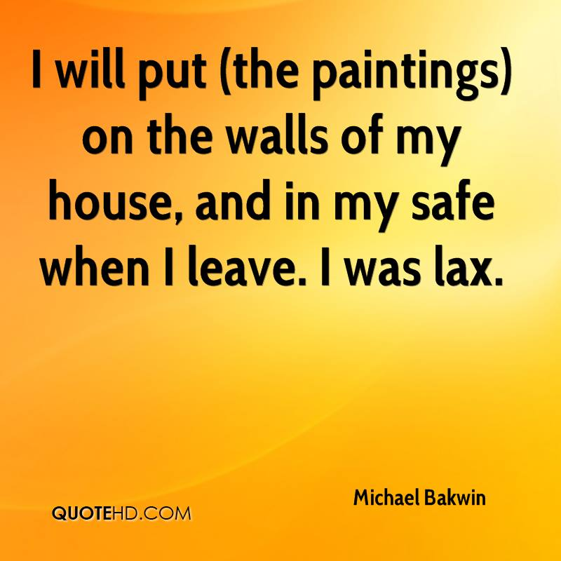 I will put (the paintings) on the walls of my house, and in my safe when I leave. I was lax.