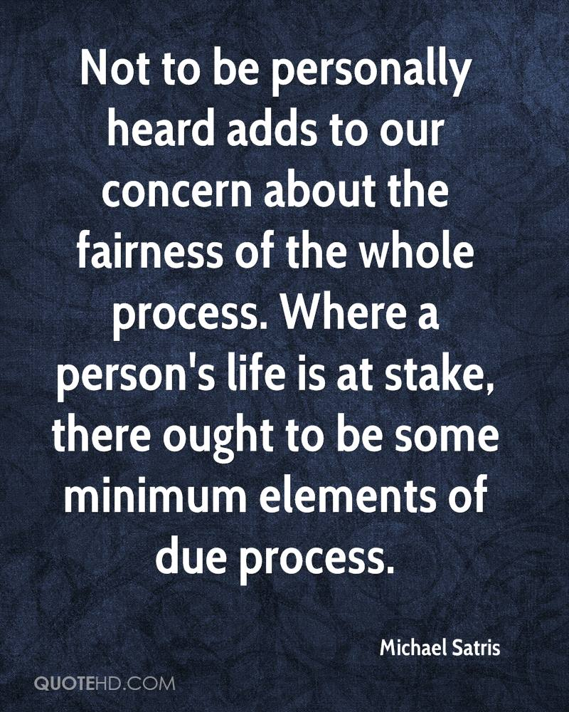 Not to be personally heard adds to our concern about the fairness of the whole process. Where a person's life is at stake, there ought to be some minimum elements of due process.
