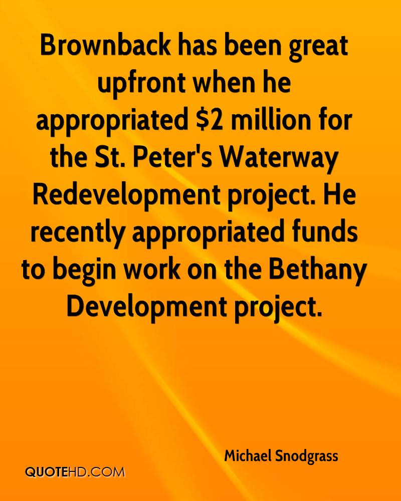Brownback has been great upfront when he appropriated $2 million for the St. Peter's Waterway Redevelopment project. He recently appropriated funds to begin work on the Bethany Development project.