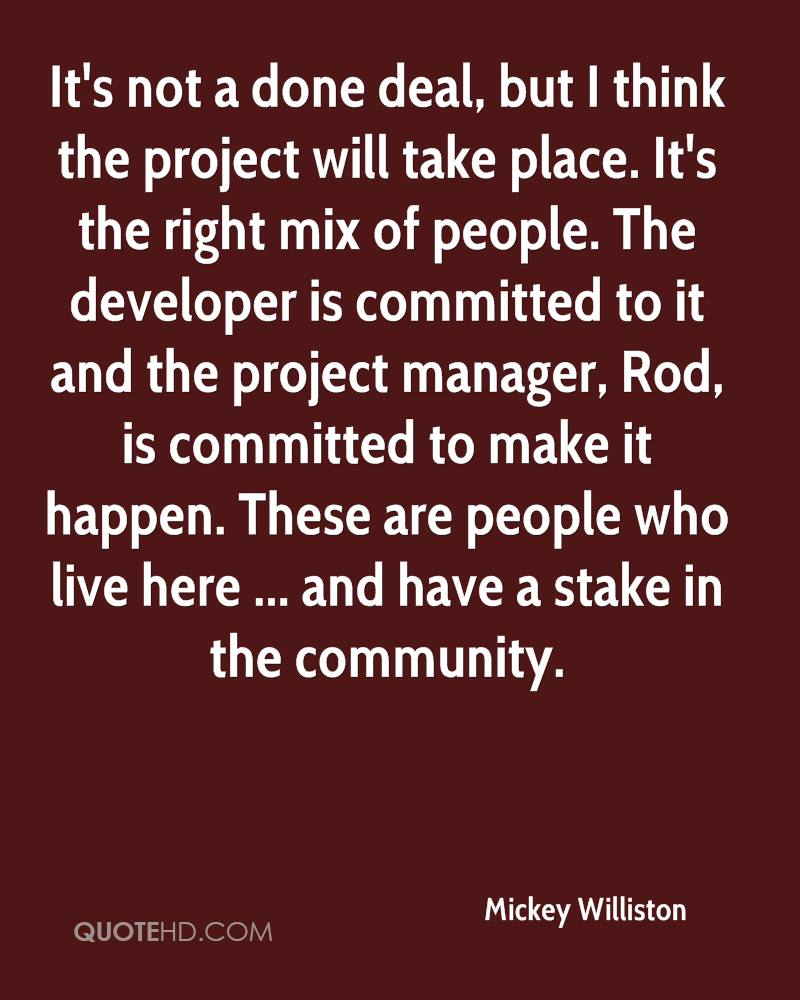 It's not a done deal, but I think the project will take place. It's the right mix of people. The developer is committed to it and the project manager, Rod, is committed to make it happen. These are people who live here ... and have a stake in the community.