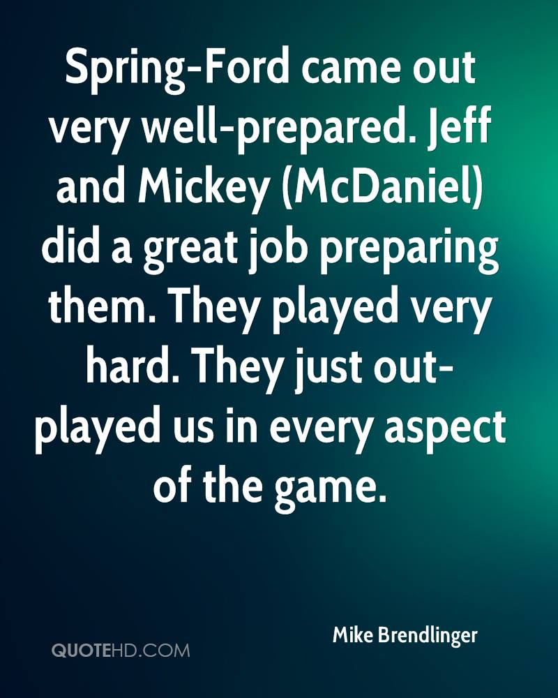 Spring-Ford came out very well-prepared. Jeff and Mickey (McDaniel) did a great job preparing them. They played very hard. They just out-played us in every aspect of the game.
