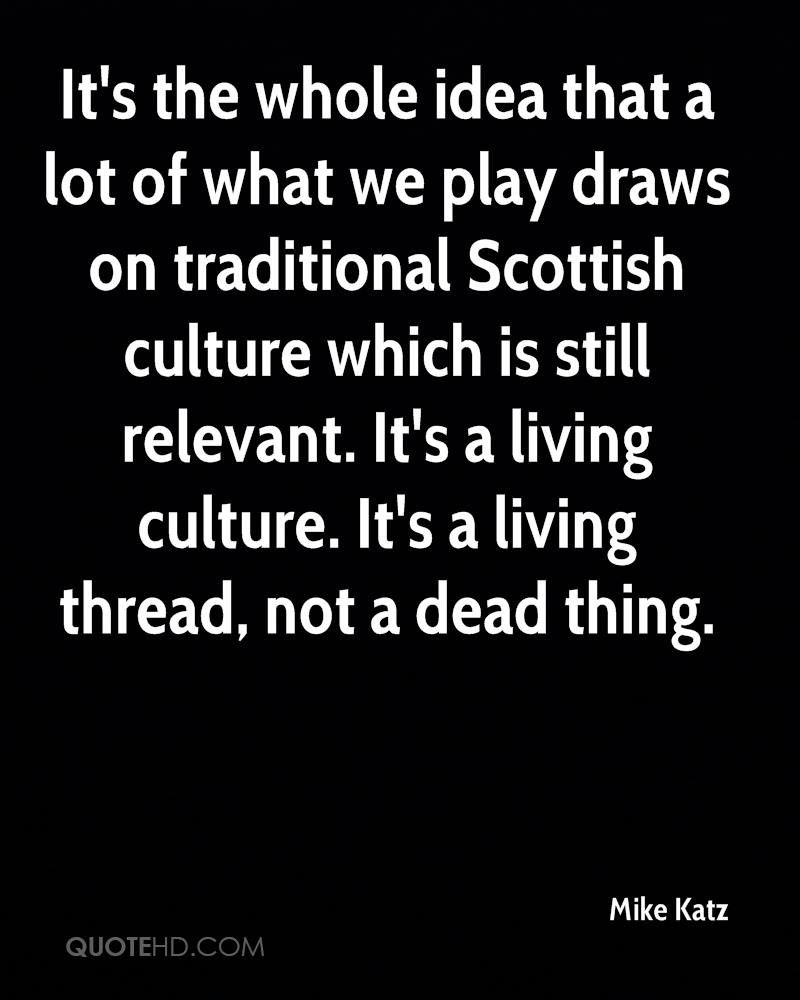 It's the whole idea that a lot of what we play draws on traditional Scottish culture which is still relevant. It's a living culture. It's a living thread, not a dead thing.