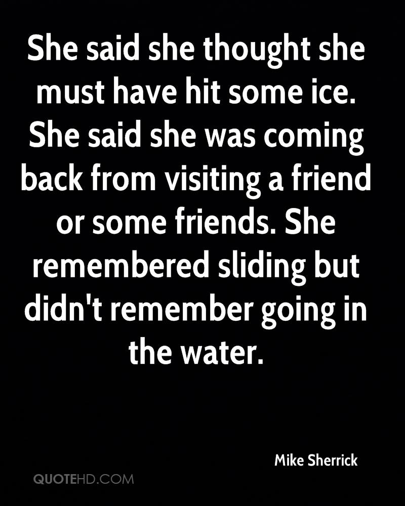 She said she thought she must have hit some ice. She said she was coming back from visiting a friend or some friends. She remembered sliding but didn't remember going in the water.