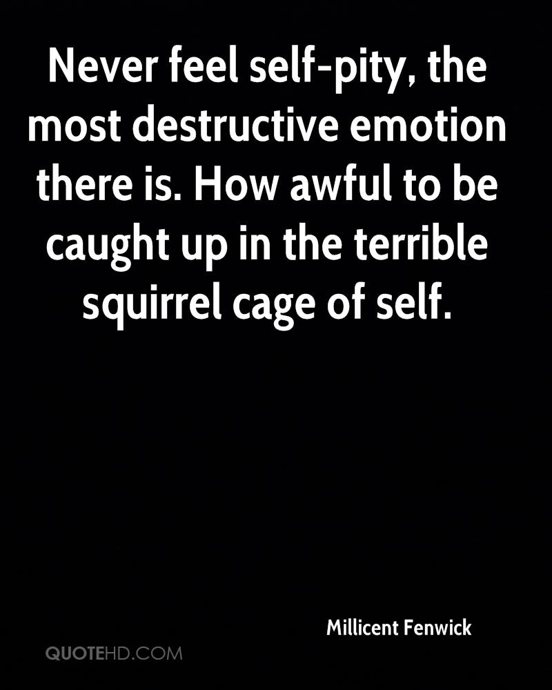 Never feel self-pity, the most destructive emotion there is. How awful to be caught up in the terrible squirrel cage of self.