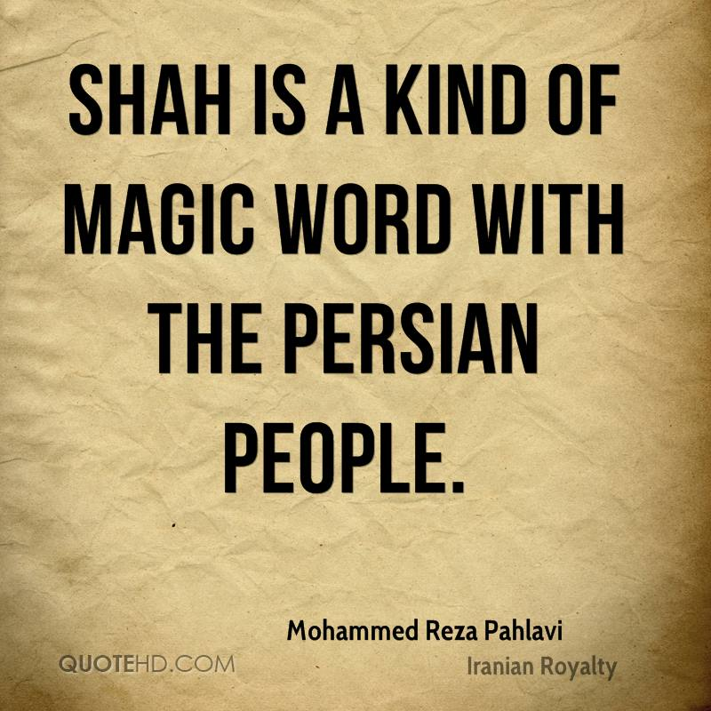 Shah is a kind of magic word with the Persian people.