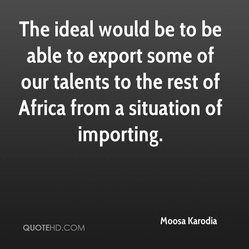 The ideal would be to be able to export some of our talents to the rest of Africa from a situation of importing.