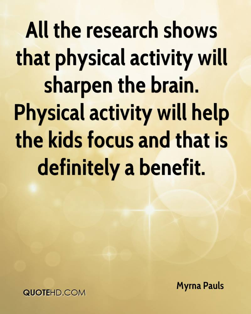 All the research shows that physical activity will sharpen the brain. Physical activity will help the kids focus and that is definitely a benefit.