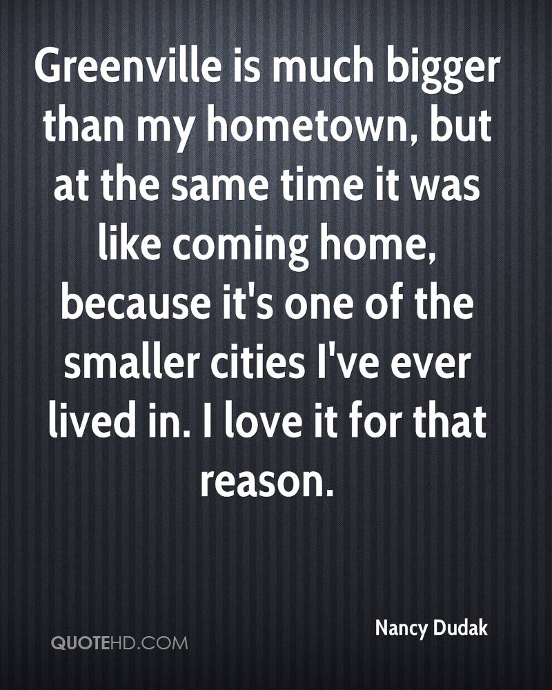Greenville is much bigger than my hometown, but at the same time it was like coming home, because it's one of the smaller cities I've ever lived in. I love it for that reason.