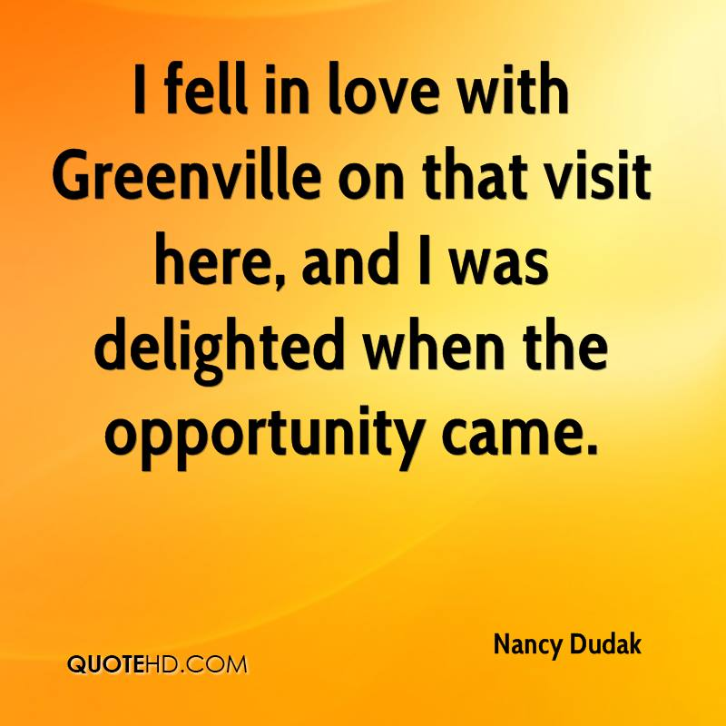 I fell in love with Greenville on that visit here, and I was delighted when the opportunity came.