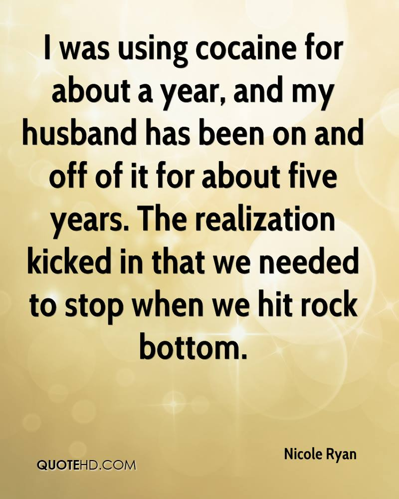 I was using cocaine for about a year, and my husband has been on and off of it for about five years. The realization kicked in that we needed to stop when we hit rock bottom.