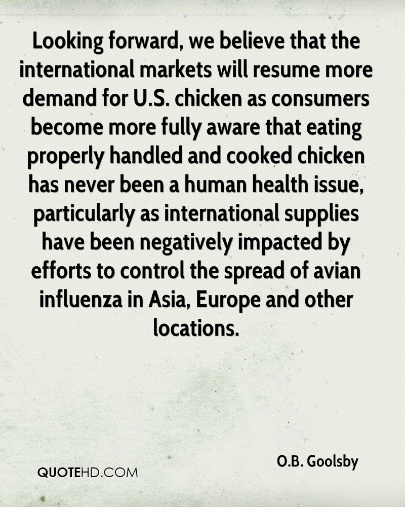 Looking forward, we believe that the international markets will resume more demand for U.S. chicken as consumers become more fully aware that eating properly handled and cooked chicken has never been a human health issue, particularly as international supplies have been negatively impacted by efforts to control the spread of avian influenza in Asia, Europe and other locations.