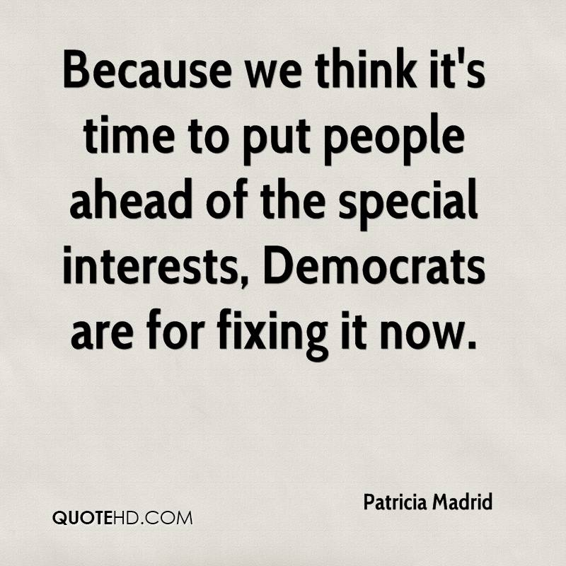 Because we think it's time to put people ahead of the special interests, Democrats are for fixing it now.