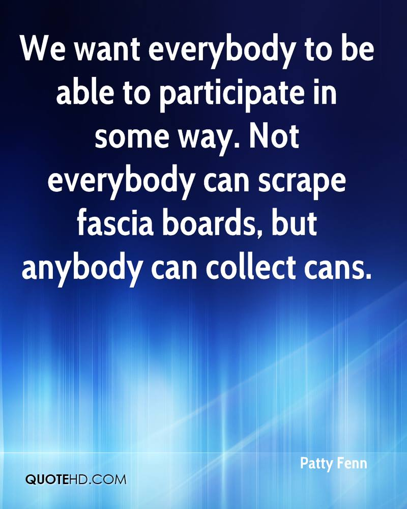 We want everybody to be able to participate in some way. Not everybody can scrape fascia boards, but anybody can collect cans.