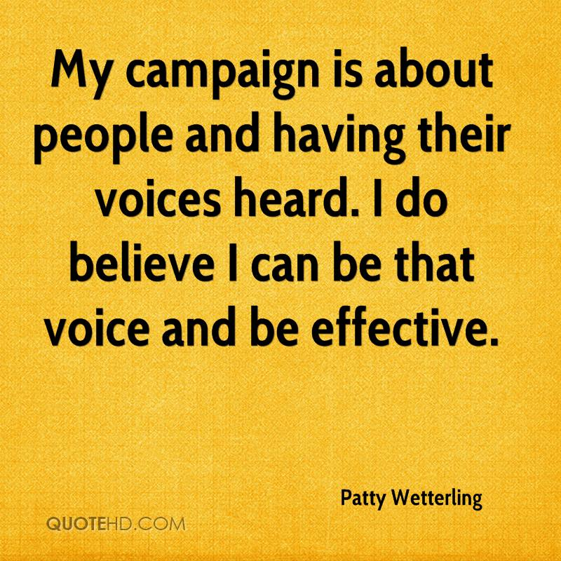 My campaign is about people and having their voices heard. I do believe I can be that voice and be effective.