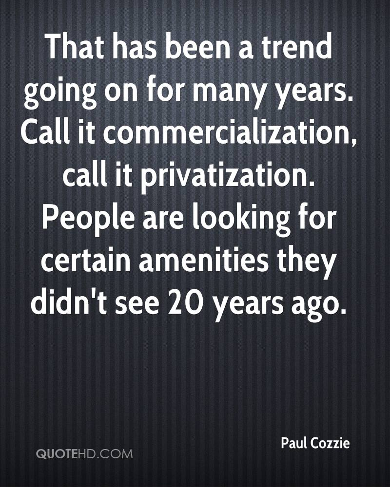 That has been a trend going on for many years. Call it commercialization, call it privatization. People are looking for certain amenities they didn't see 20 years ago.
