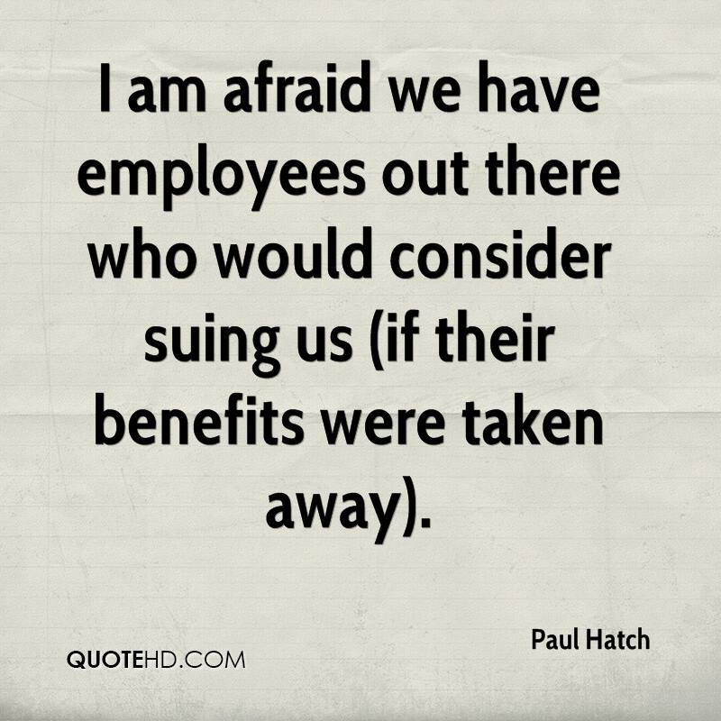I am afraid we have employees out there who would consider suing us (if their benefits were taken away).