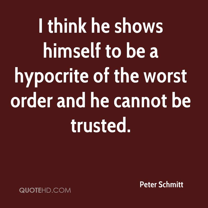 I think he shows himself to be a hypocrite of the worst order and he cannot be trusted.