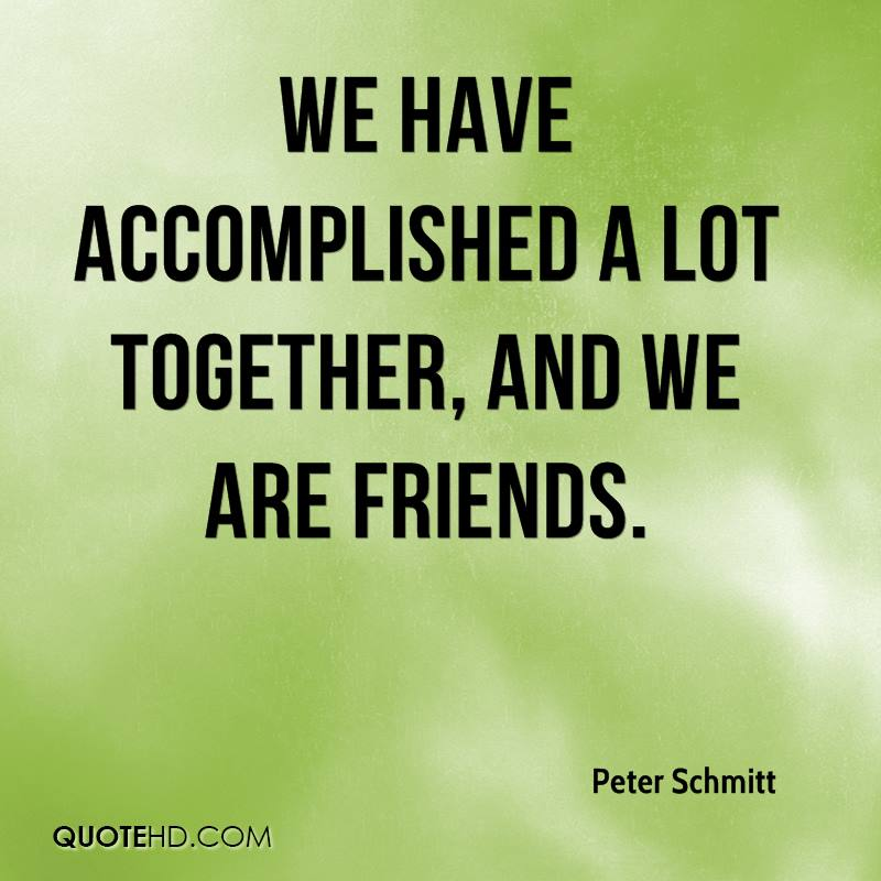 We have accomplished a lot together, And we are friends.