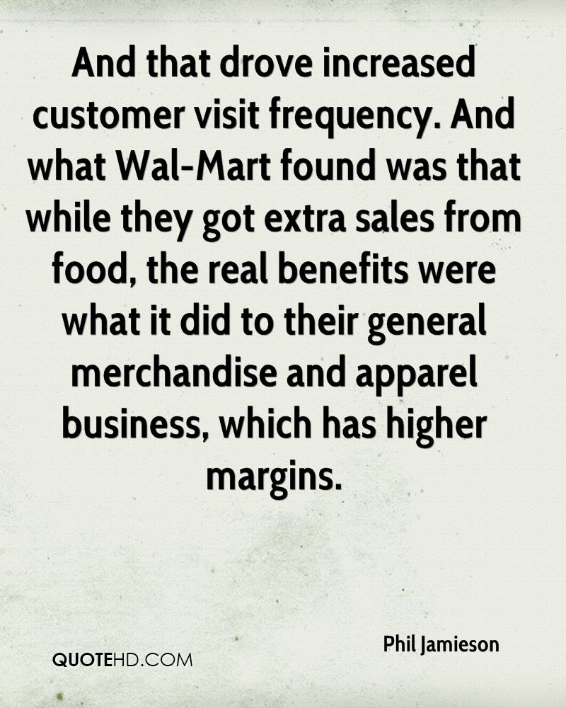And that drove increased customer visit frequency. And what Wal-Mart found was that while they got extra sales from food, the real benefits were what it did to their general merchandise and apparel business, which has higher margins.