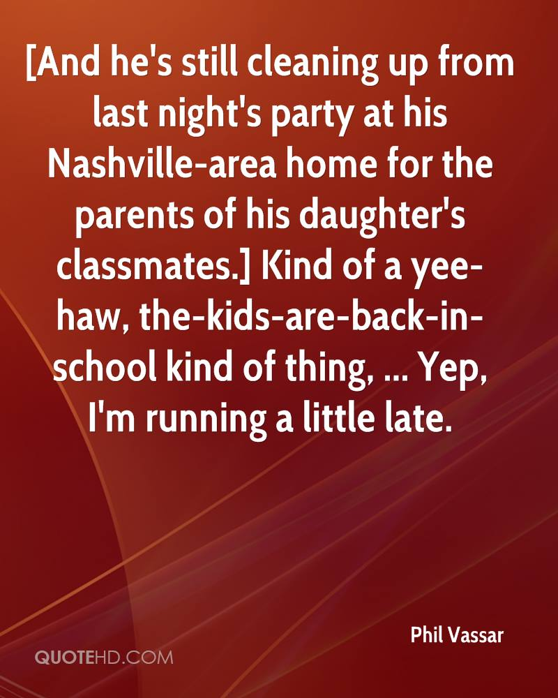 [And he's still cleaning up from last night's party at his Nashville-area home for the parents of his daughter's classmates.] Kind of a yee-haw, the-kids-are-back-in-school kind of thing, ... Yep, I'm running a little late.