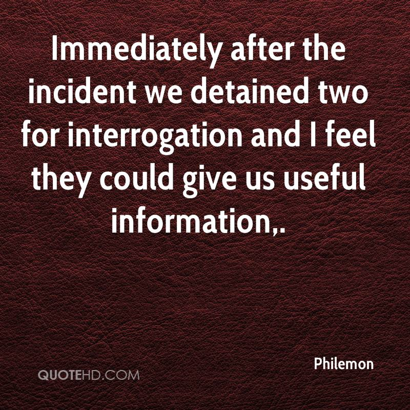 Immediately after the incident we detained two for interrogation and I feel they could give us useful information.
