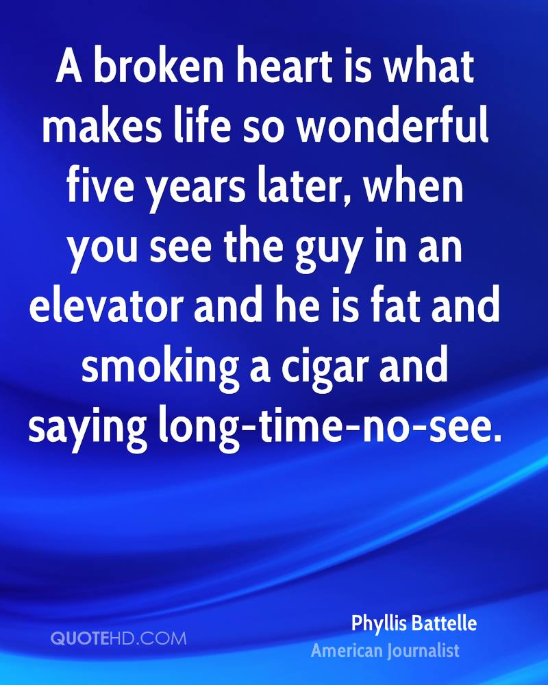 A broken heart is what makes life so wonderful five years later, when you see the guy in an elevator and he is fat and smoking a cigar and saying long-time-no-see.