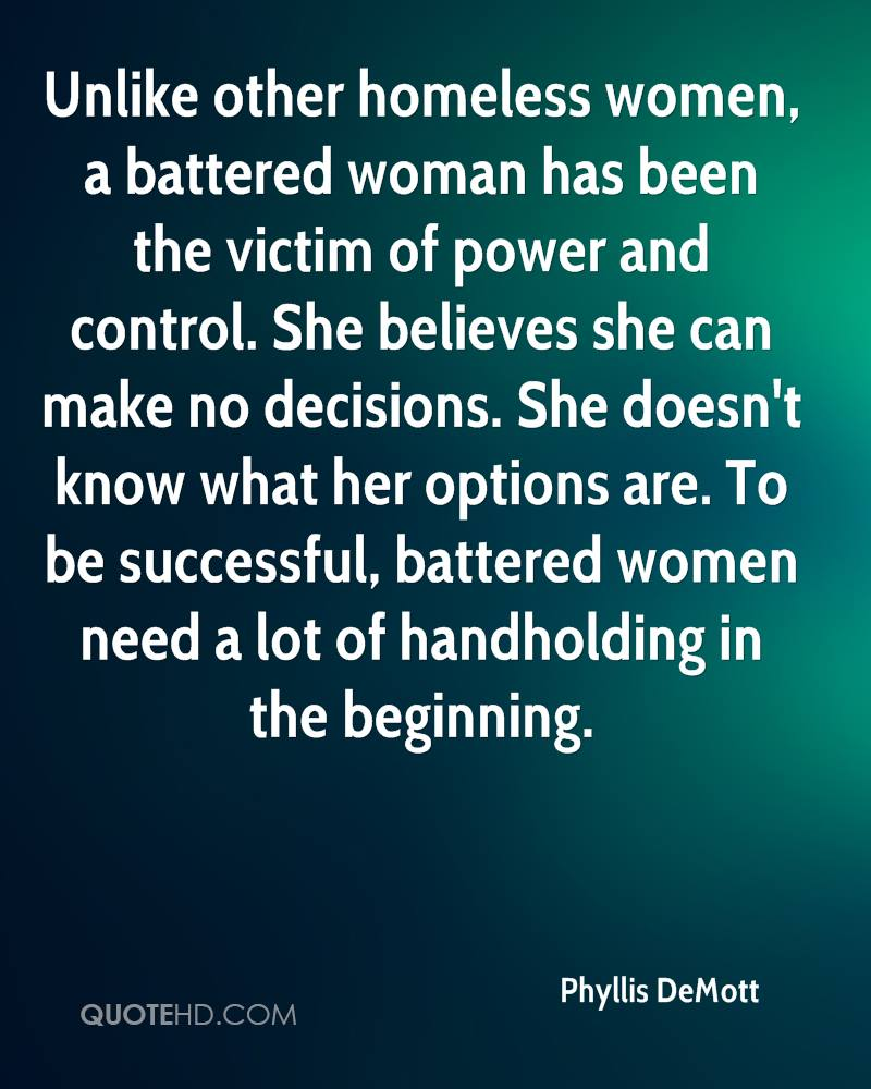 Unlike other homeless women, a battered woman has been the victim of power and control. She believes she can make no decisions. She doesn't know what her options are. To be successful, battered women need a lot of handholding in the beginning.