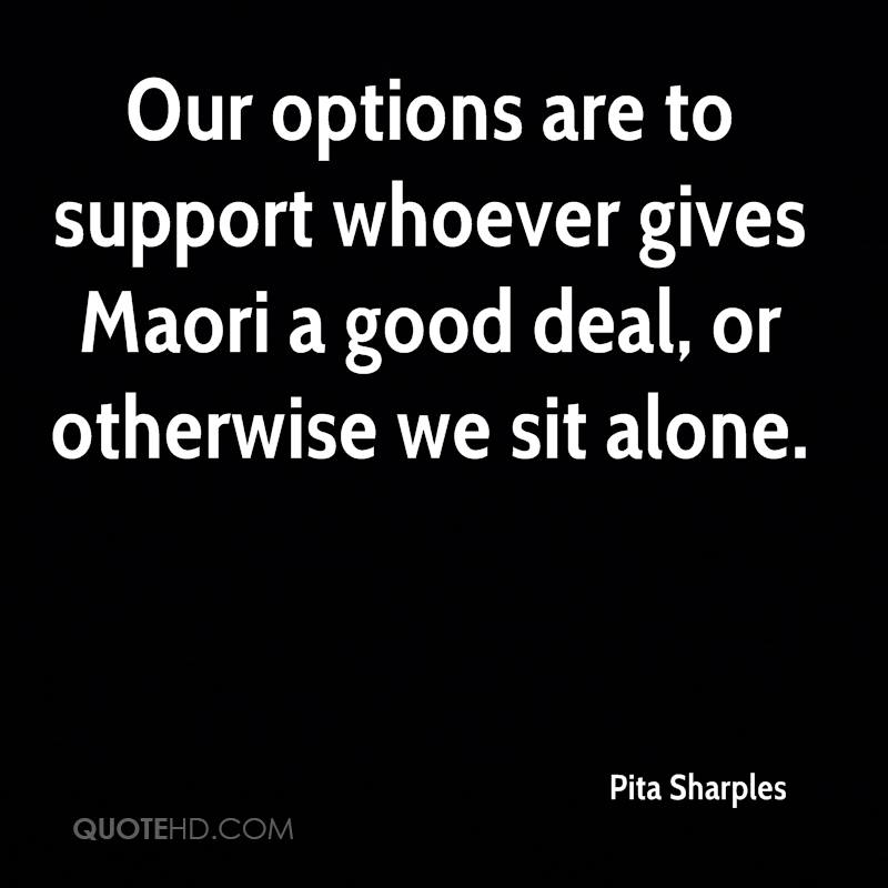 Our options are to support whoever gives Maori a good deal, or otherwise we sit alone.