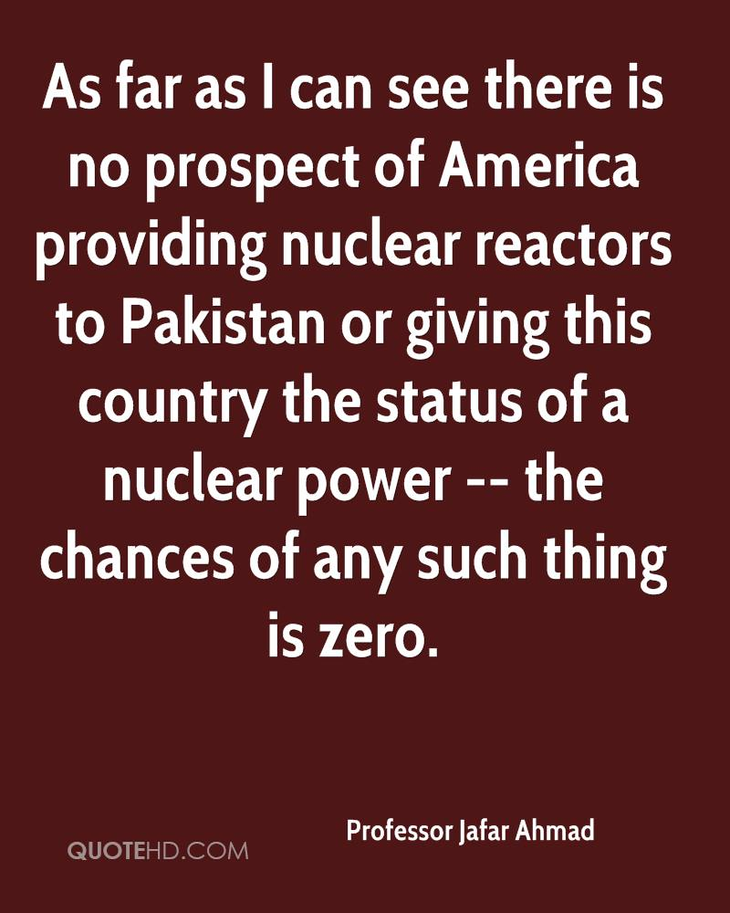 As far as I can see there is no prospect of America providing nuclear reactors to Pakistan or giving this country the status of a nuclear power -- the chances of any such thing is zero.