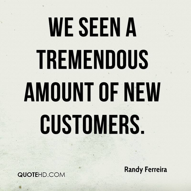 We seen a tremendous amount of new customers.