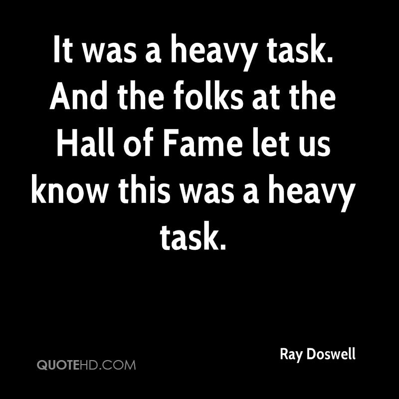 It was a heavy task. And the folks at the Hall of Fame let us know this was a heavy task.