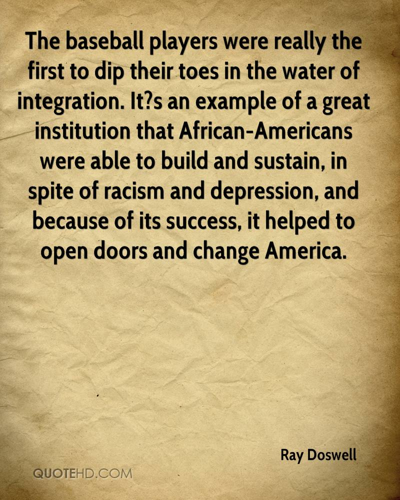The baseball players were really the first to dip their toes in the water of integration. It?s an example of a great institution that African-Americans were able to build and sustain, in spite of racism and depression, and because of its success, it helped to open doors and change America.
