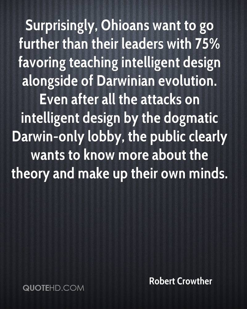 Surprisingly, Ohioans want to go further than their leaders with 75% favoring teaching intelligent design alongside of Darwinian evolution. Even after all the attacks on intelligent design by the dogmatic Darwin-only lobby, the public clearly wants to know more about the theory and make up their own minds.
